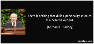 ... personality so much as a negative outlook. - Gordon B. Hinckley