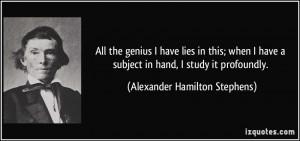 ... subject in hand, I study it profoundly. - Alexander Hamilton Stephens