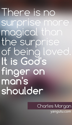 There is no surprise more magical than the surprise of being loved. It ...