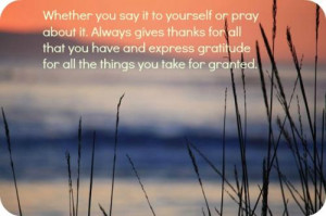 Whether you say it to yourself or pray about it. Always gives thanks ...