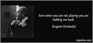 ... when you are not playing you are holding me back. - Eugene Ormandy