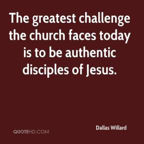 Dallas Willard - The greatest challenge the church faces today is to ...