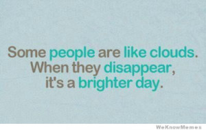 Some people are like clouds. When they disappear, it's a brighter ...