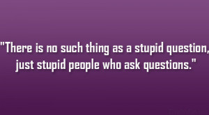 ... thing as a stupid question, just stupid people who ask questions