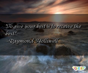 To give your best is to receive the best. -Raymond Holliwell