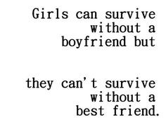 ... without a boyfriend. Girls can't survive without a best friend. More