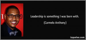 Leadership is something I was born with. - Carmelo Anthony