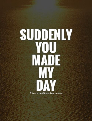 You Made My Day Quotes