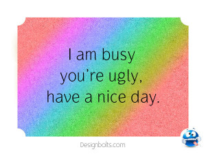 Busy You Ugly Have Nice Day Funny Pictures