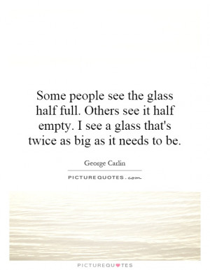 see the glass half full. Others see it half empty. I see a glass ...