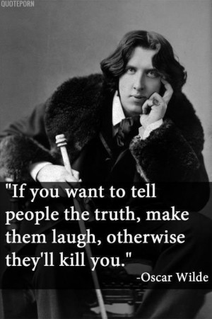 ... to tell people the truth, make them laugh, otherwise they'll kill you