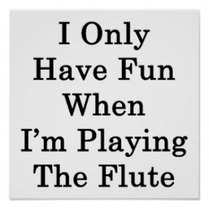 Only Have Fun When I'm Playing The Flute Poster
