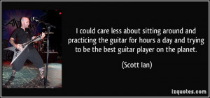 could care less about sitting around and practicing the guitar for ...
