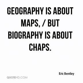 Eric Bentley - Geography is about maps, / But Biography is about chaps ...
