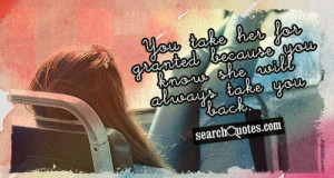 You take her for granted because you know she will always take you ...