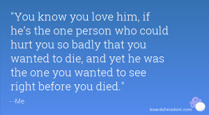 You know you love him, if he's the one person who could hurt you so ...