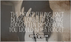 The worst feeling isn't being lonely. It's being forgotten by someone ...