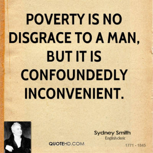 Poverty is no disgrace to a man, but it is confoundedly inconvenient.