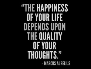 The happiness of your life depends upon the quality of yout thoughts.