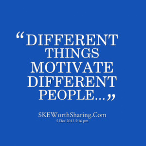 DIFFERENT THINGS MOTIVATE DIFFERENT PEOPLE...