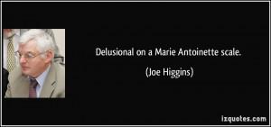 Delusional on a Marie Antoinette scale. - Joe Higgins
