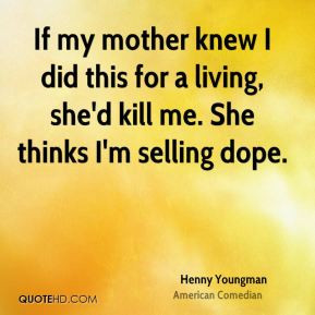 Henny Youngman - If my mother knew I did this for a living, she'd kill ...