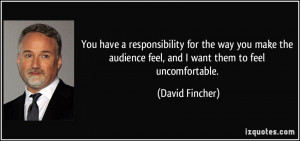 ... audience feel, and I want them to feel uncomfortable. - David Fincher