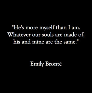 He's more myself than I am, Whatever our souls are made of, his and ...