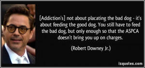 Addiction's] not about placating the bad dog - it's about feeding the ...