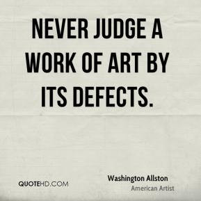 Washington Allston - Never judge a work of art by its defects.