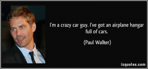 crazy car guy. I've got an airplane hangar full of cars. - Paul ...