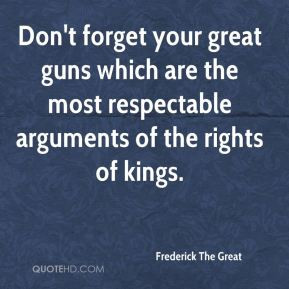 Frederick The Great - Don't forget your great guns which are the most ...