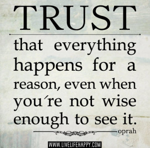 Trust that everything happens for a reason, even when you're not wise ...