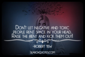 ... rent space in your head. Raise the rent and kick them out! Robert Tew