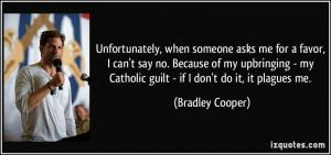 ... my Catholic guilt - if I don't do it, it plagues me. - Bradley Cooper
