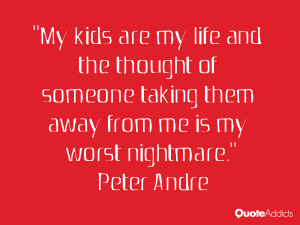My kids are my life and the thought of someone taking them away from ...