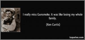 really miss Gunsmoke. It was like losing my whole family.