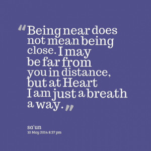 Being near does not mean being close. I may be far from you in ...