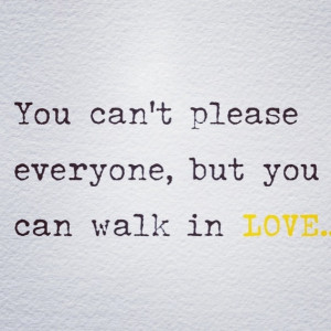 You can't please everyone, but you can.. Walk in Love