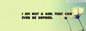 AM NOT A GIRL THAT CAN EVER BE DEFINED Profile Facebook Covers