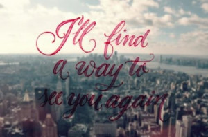 ll find a way to see you again.