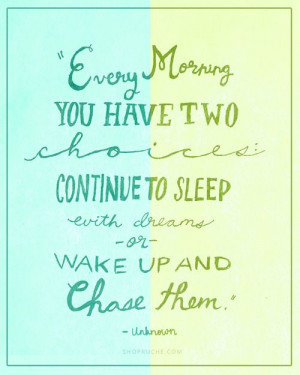 ... two choices: continue to sleep with dreams or wake up and chase them