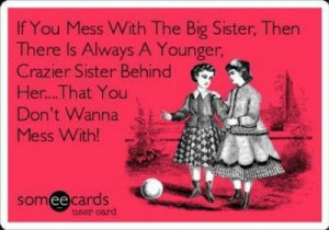 Don't mess with my older sisters. I am the youngest and it doesn't get ...