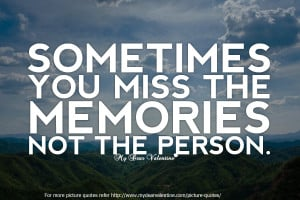 Sad Love Quotes - Sometimes you miss the memories