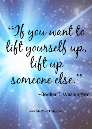 life yourself up, lift up someone else.
