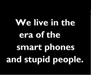 We live in the era of the smart phones and stupid people.