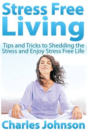 Stress Free Living: Tips and Tricks to Shedding the Stress and Enjoy ...