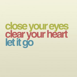 Close your eyes, clear your heart, let it go.