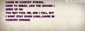 Cause' I'm Country Strong..Hard to break, like the ground I grew up on ...