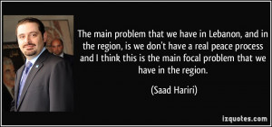 The main problem that we have in Lebanon, and in the region, is we don ...